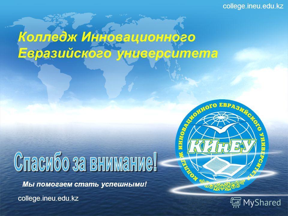 Мы помогаем стать успешными! Колледж Инновационного Евразийского университета college.ineu.edu.kz
