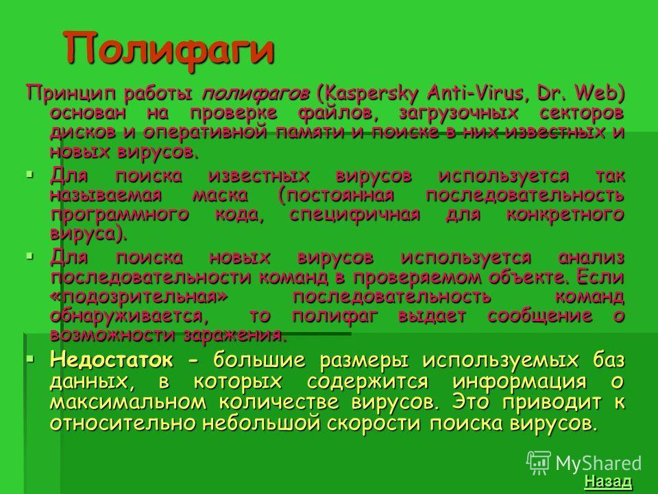 Полифаги Принцип работы полифагов (Kaspersky Anti-Virus, Dr. Web) основан на проверке файлов, загрузочных секторов дисков и оперативной памяти и поиске в них известных и новых вирусов. Для поиска известных вирусов используется так называемая маска (п