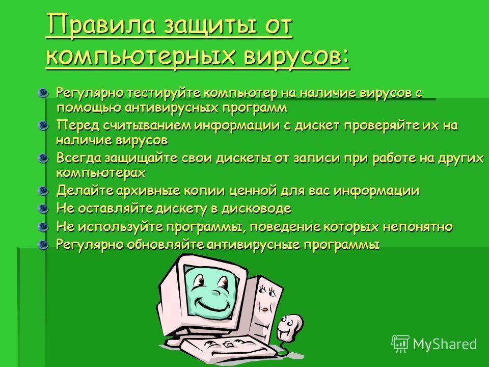 Правила защиты от компьютерных вирусов: Регулярно тестируйте компьютер на наличие вирусов с помощью антивирусных программ Перед считыванием информации с дискет проверяйте их на наличие вирусов Всегда защищайте свои дискеты от записи при работе на дру