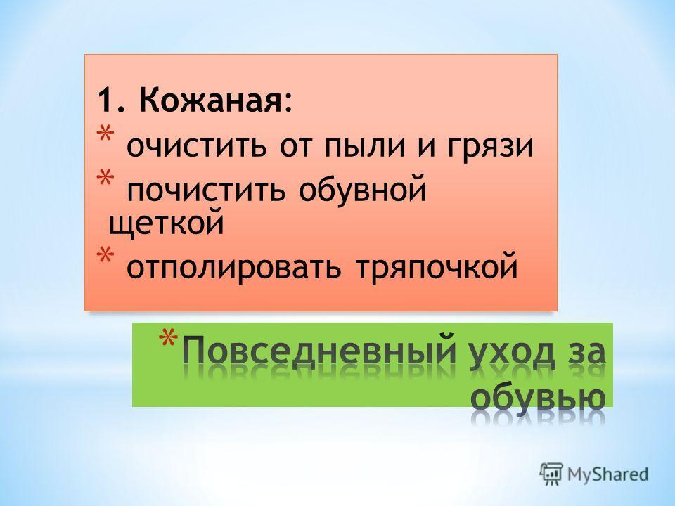 1. Кожаная: * очистить от пыли и грязи * почистить обувной щеткой * отполировать тряпочкой
