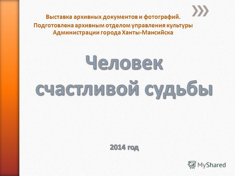 Выставка архивных документов и фотографий. Подготовлена архивным отделом управления культуры Администрации города Ханты-Мансийска