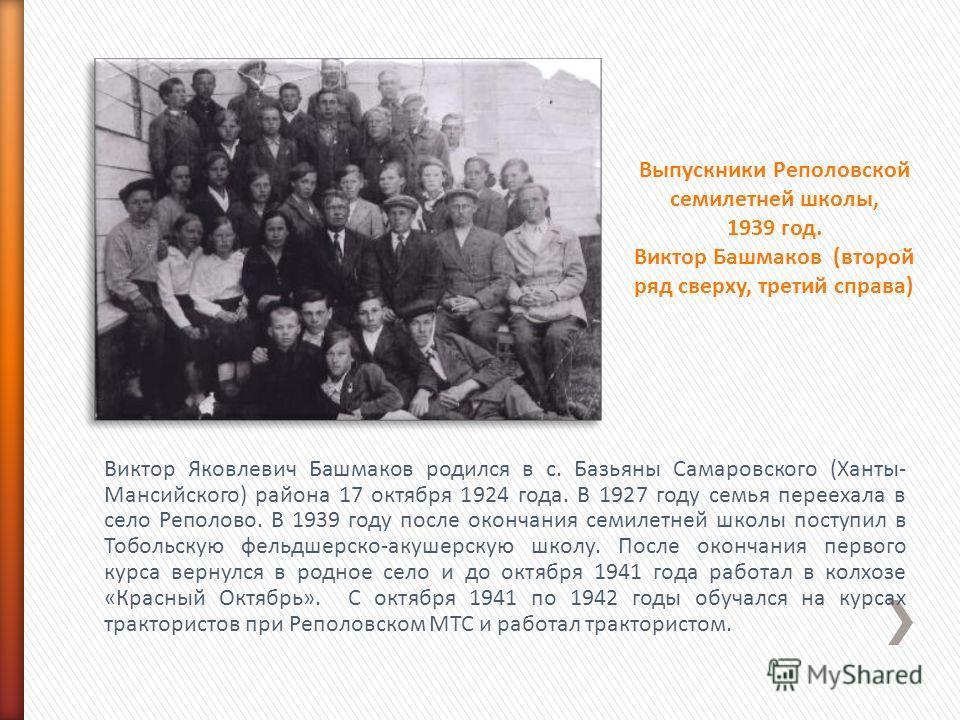 Виктор Яковлевич Башмаков родился в с. Базьяны Самаровского (Ханты- Мансийского) района 17 октября 1924 года. В 1927 году семья переехала в село Реполово. В 1939 году после окончания семилетней школы поступил в Тобольскую фельдшерско-акушерскую школу