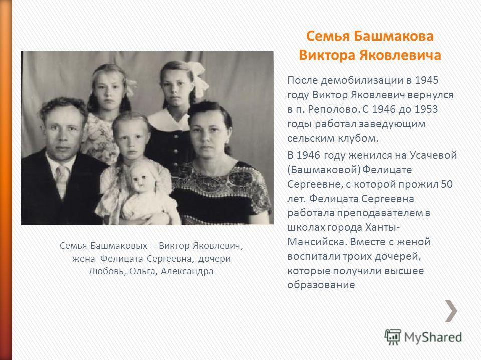 После демобилизации в 1945 году Виктор Яковлевич вернулся в п. Реполово. С 1946 до 1953 годы работал заведующим сельским клубом. В 1946 году женился на Усачевой (Башмаковой) Фелицате Сергеевне, с которой прожил 50 лет. Фелицата Сергеевна работала пре