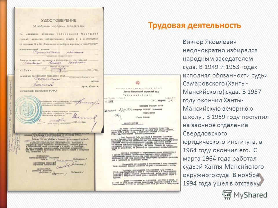 Виктор Яковлевич неоднократно избирался народным заседателем суда. В 1949 и 1953 годах исполнял обязанности судьи Самаровского (Ханты- Мансийского) суда. В 1957 году окончил Ханты- Мансийскую вечернюю школу. В 1959 году поступил на заочное отделение