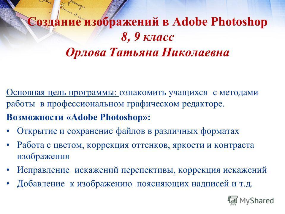 Создание изображений в Adobe Photoshop 8, 9 класс Орлова Татьяна Николаевна Основная цель программы: ознакомить учащихся с методами работы в профессиональном графическом редакторе. Возможности «Adobe Photoshop»: Открытие и сохранение файлов в различн