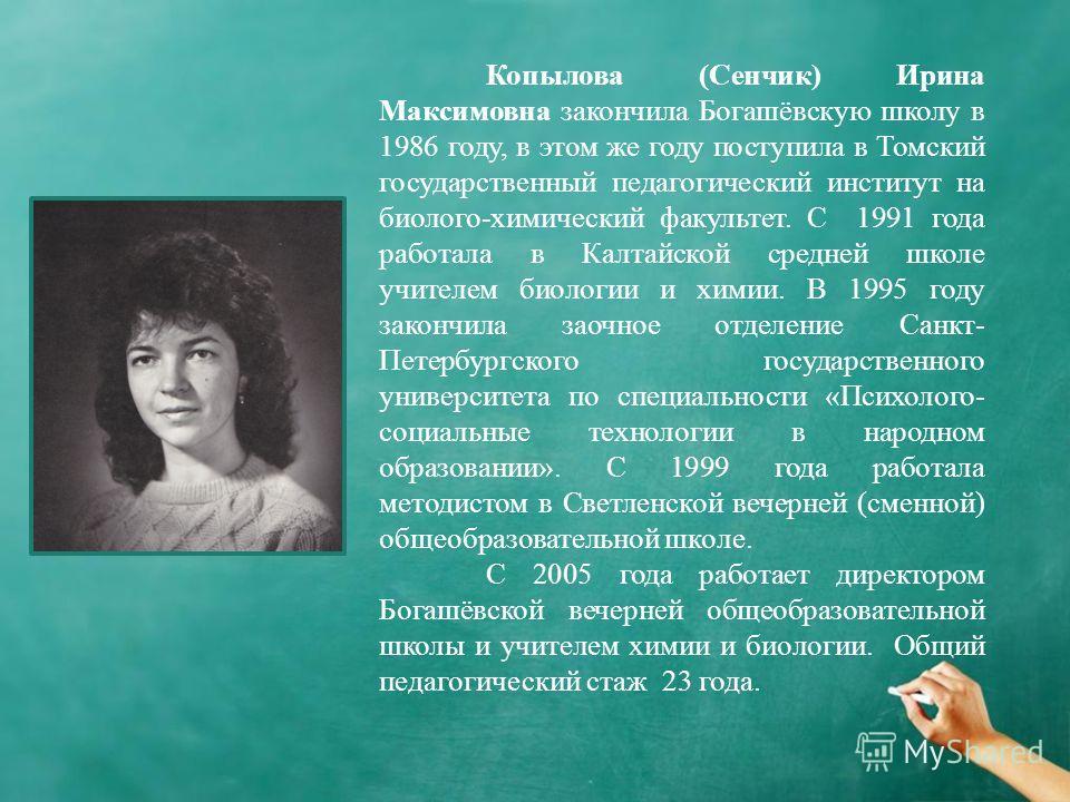 Копылова (Сенчик) Ирина Максимовна закончила Богашёвскую школу в 1986 году, в этом же году поступила в Томский государственный педагогический институт на биолого-химический факультет. С 1991 года работала в Калтайской средней школе учителем биологии
