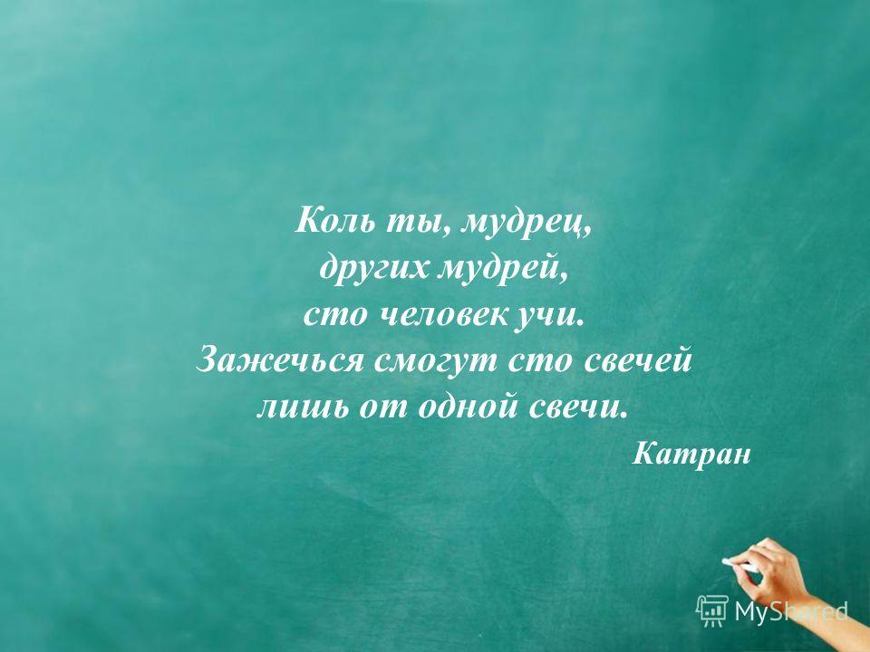 Коль ты, мудрец, других мудрей, сто человек учи. Зажечься смогут сто свечей лишь от одной свечи. Катран