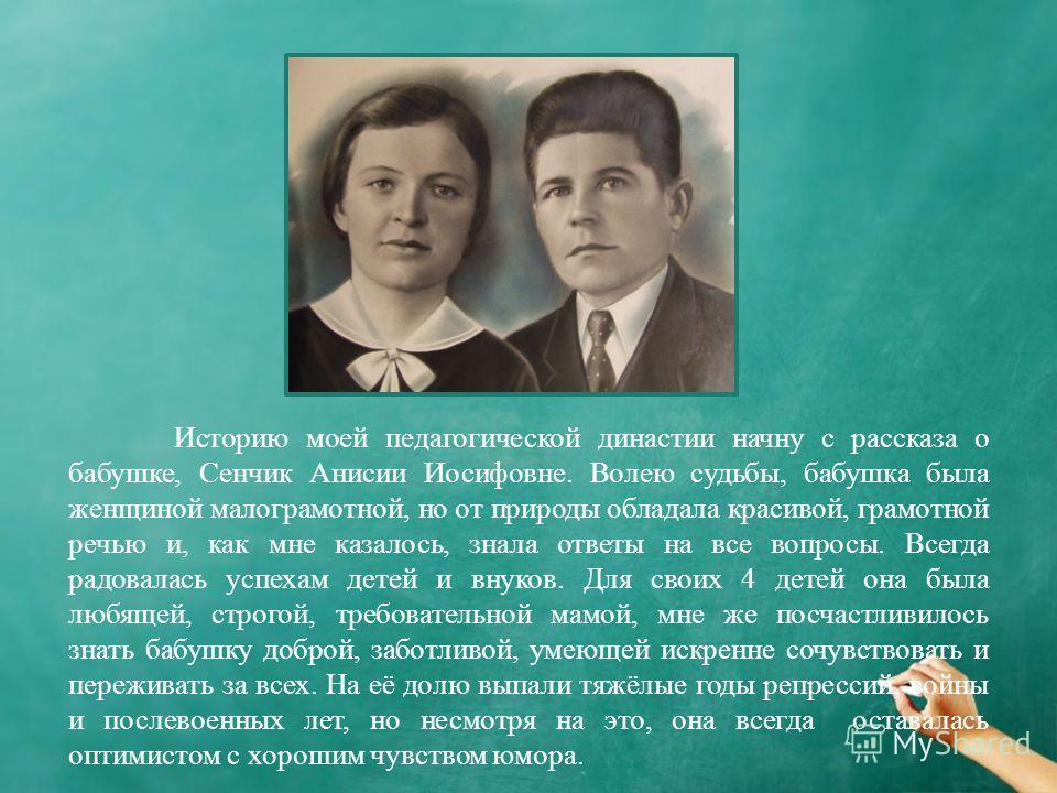 Историю моей педагогической династии начну с рассказа о бабушке, Сенчик Анисии Иосифовне. Волею судьбы, бабушка была женщиной малограмотной, но от природы обладала красивой, грамотной речью и, как мне казалось, знала ответы на все вопросы. Всегда рад