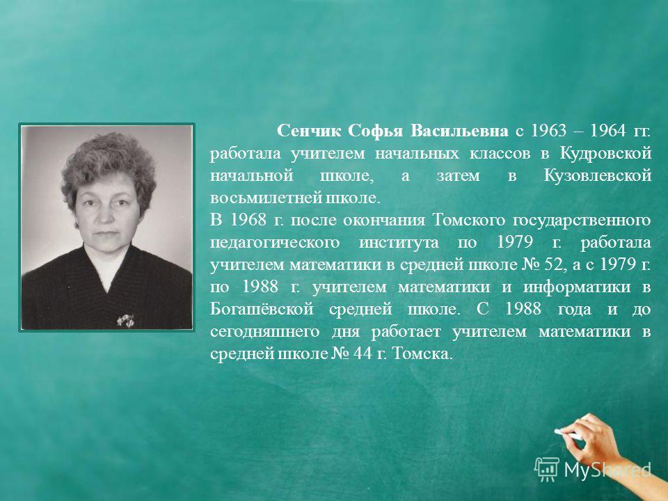 Сенчик Софья Васильевна с 1963 – 1964 гг. работала учителем начальных классов в Кудровской начальной школе, а затем в Кузовлевской восьмилетней школе. В 1968 г. после окончания Томского государственного педагогического института по 1979 г. работала у