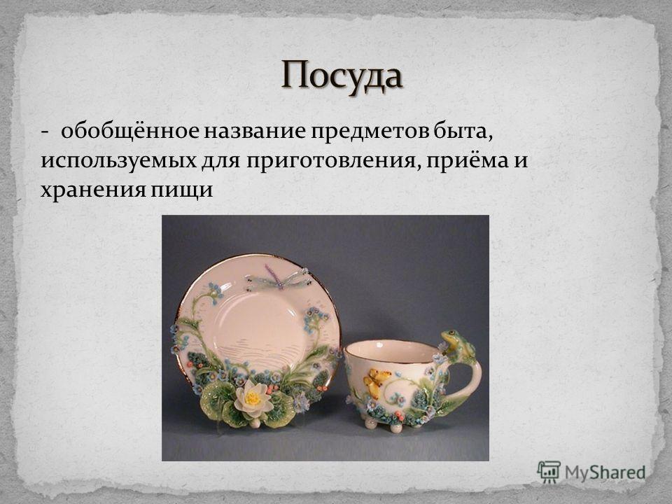 - обобщённое название предметов быта, используемых для приготовления, приёма и хранения пищи