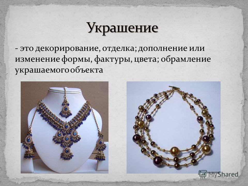 - это декорирование, отделка; дополнение или изменение формы, фактуры, цвета; обрамление украшаемого объекта