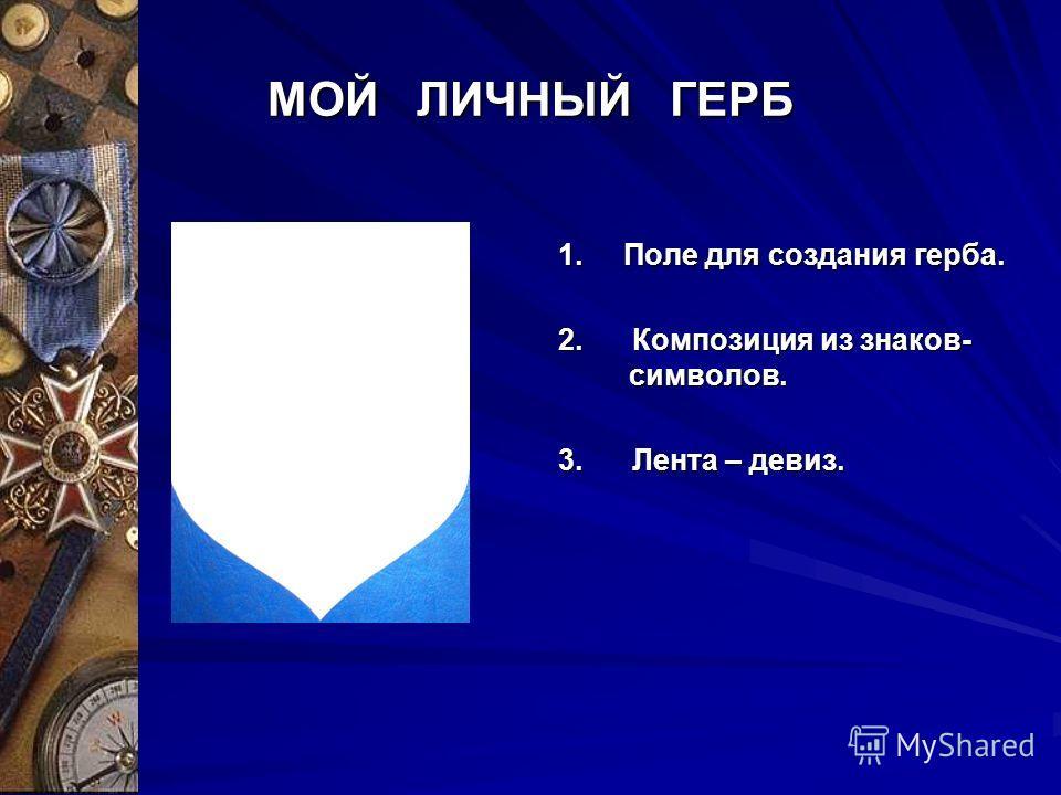 МОЙ ЛИЧНЫЙ ГЕРБ 1. Поле для создания герба. 2. Композиция из знаков- символов. 3. Лента – девиз.