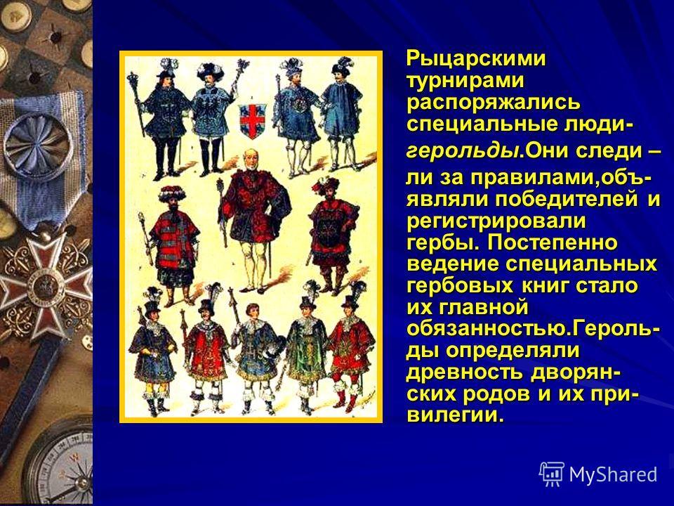 Рыцарскими турнирами распоряжались специальные люди- Рыцарскими турнирами распоряжались специальные люди- герольды.Они следи – герольды.Они следи – ли за правилами,объ- являли победителей и регистрировали гербы. Постепенно ведение специальных гербовы
