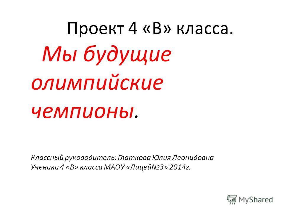 Проект 4 «В» класса. Мы будущие олимпийские чемпионы. Классный руководитель: Глаткова Юлия Леонидовна Ученики 4 «В» класса МАОУ «Лицей 3» 2014 г.