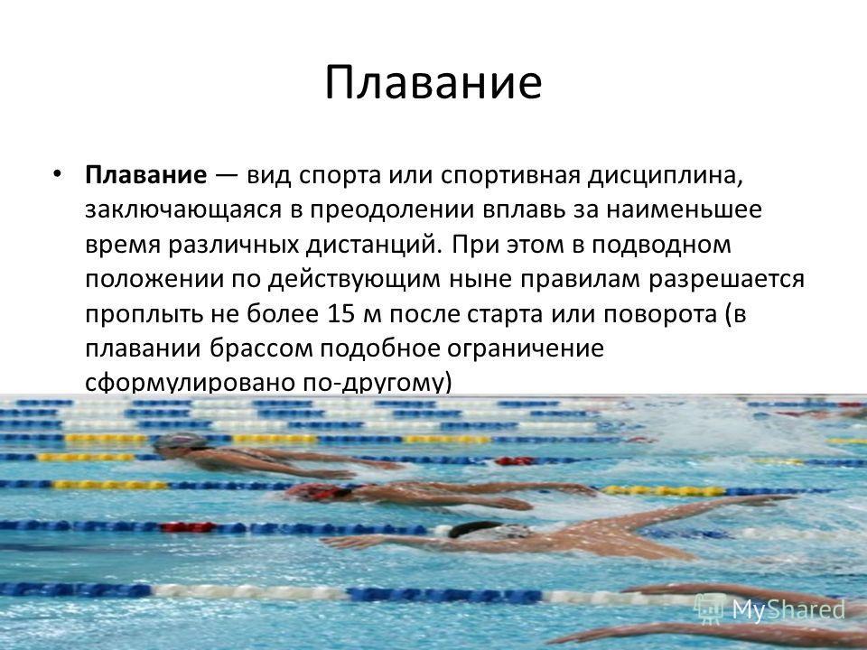Плавание Плавание вид спорта или спортивная дисциплина, заключающаяся в преодолении вплавь за наименьшее время различных дистанций. При этом в подводном положении по действующим ныне правилам разрешается проплыть не более 15 м после старта или поворо