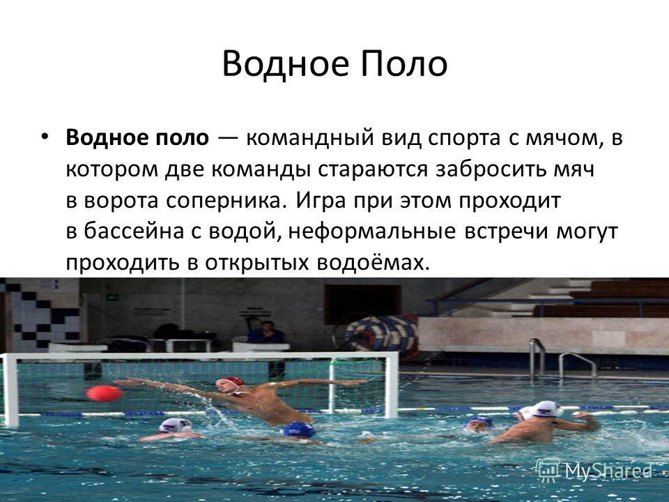 Водное Поло Водное поло командный вид спорта с мячом, в котором две команды стараются забросить мяч в ворота соперника. Игра при этом проходит в бассейна с водой, неформальные встречи могут проходить в открытых водоёмах.