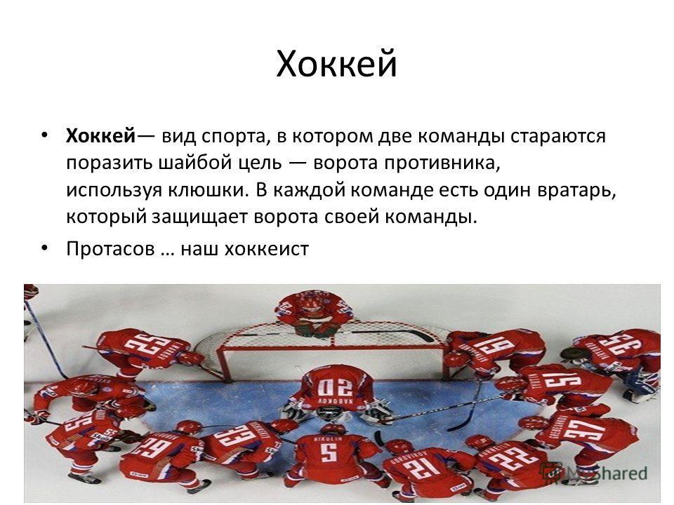 Хоккей Хоккей вид спорта, в котором две команды стараются поразить шайбой цель ворота противника, используя клюшки. В каждой команде есть один вратарь, который защищает ворота своей команды. Протасов … наш хоккеист