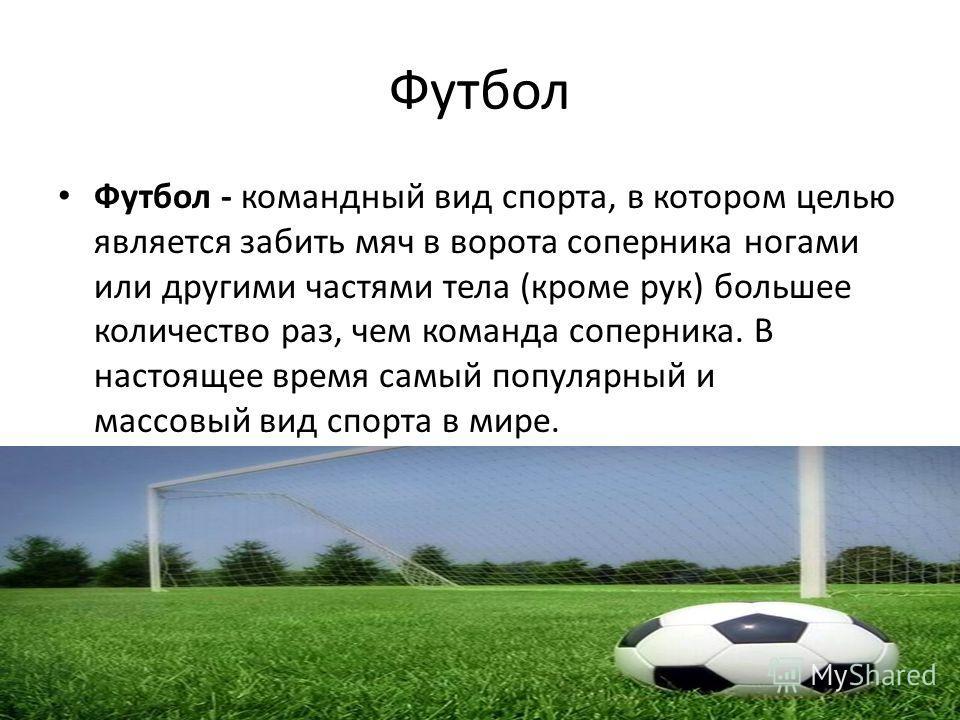 Футбол Футбол - командный вид спорта, в котором целью является забить мяч в ворота соперника ногами или другими частями тела (кроме рук) большее количество раз, чем команда соперника. В настоящее время самый популярный и массовый вид спорта в мире.