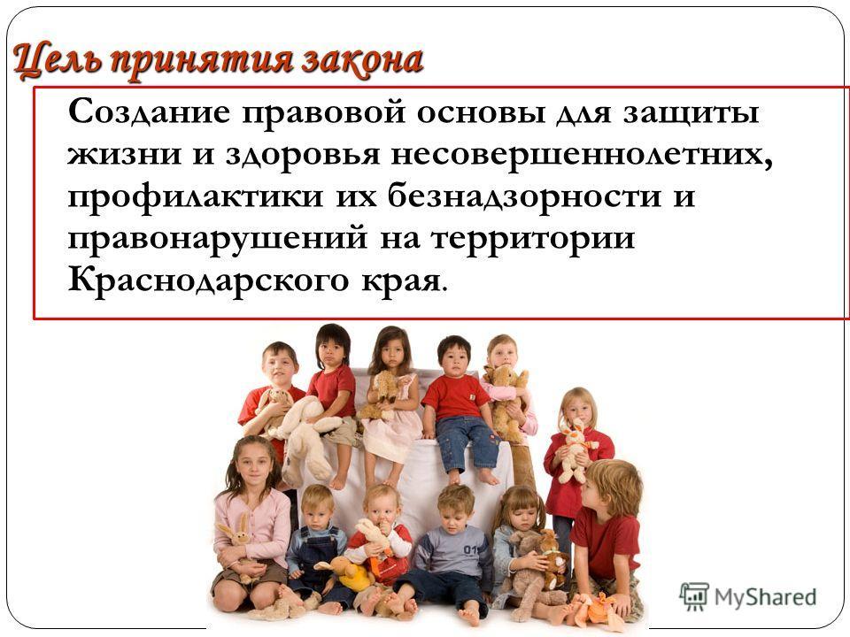 Цель принятия закона Создание правовой основы для защиты жизни и здоровья несовершеннолетних, профилактики их безнадзорности и правонарушений на территории Краснодарского края. Создание правовой основы для защиты жизни и здоровья несовершеннолетних,