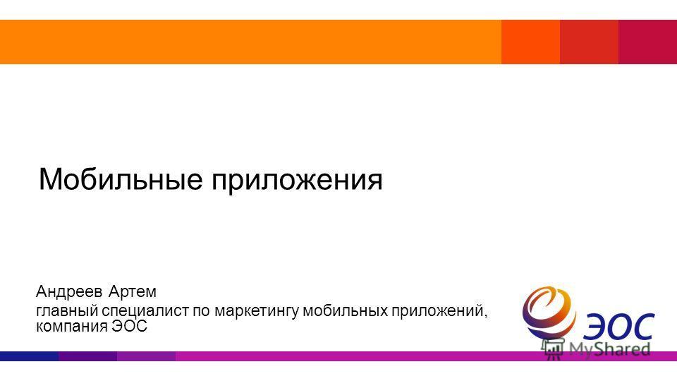 Мобильные приложения Андреев Артем главный специалист по маркетингу мобильных приложений, компания ЭОС