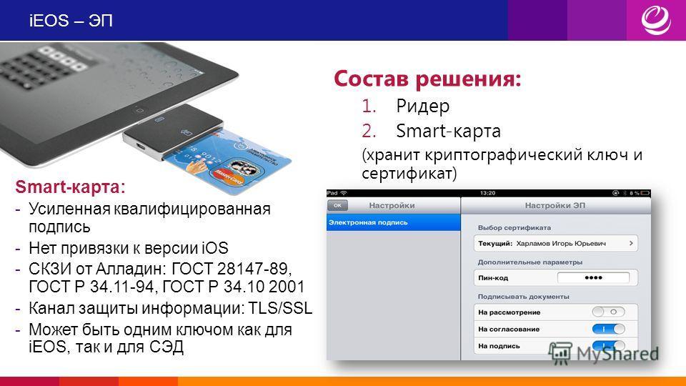 iEOS – ЭП Smart-карта: -Усиленная квалифицированная подпись -Нет привязки к версии iOS -СКЗИ от Алладин: ГОСТ 28147-89, ГОСТ Р 34.11-94, ГОСТ Р 34.10 2001 -Канал защиты информации: TLS/SSL -Может быть одним ключом как для iEOS, так и для СЭД Состав р