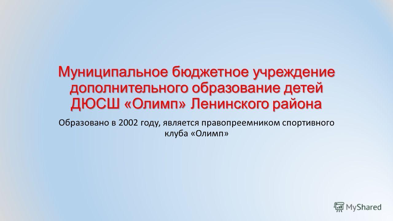 Муниципальное бюджетное учреждение дополнительного образование детей ДЮСШ «Олимп» Ленинского района Образовано в 2002 году, является правопреемником спортивного клуба «Олимп»