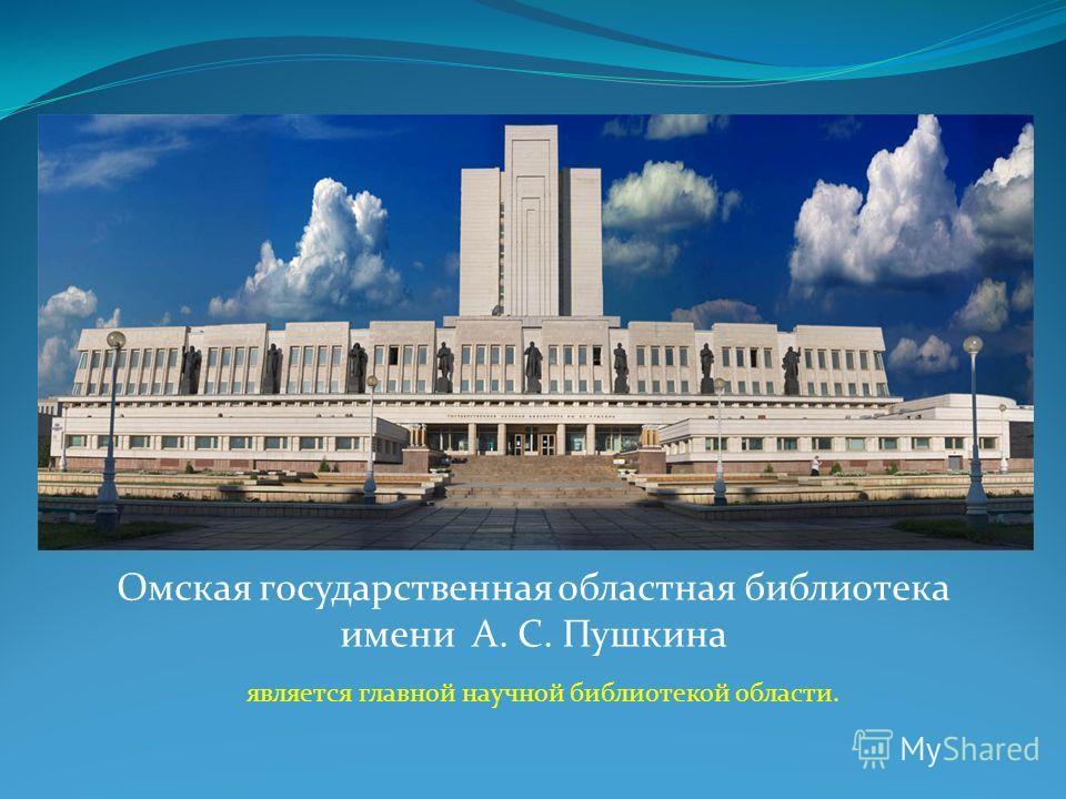 Омская государственная областная библиотека имени А. С. Пушкина является главной научной библиотекой области.