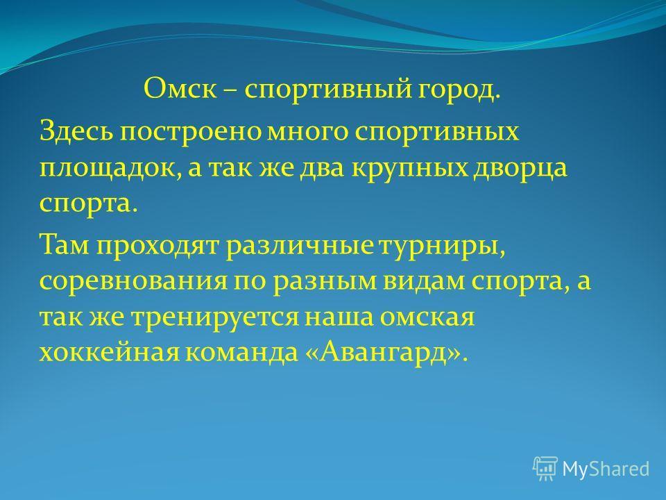 Омск – спортивный город. Здесь построено много спортивных площадок, а так же два крупных дворца спорта. Там проходят различные турниры, соревнования по разным видам спорта, а так же тренируется наша омская хоккейная команда «Авангард».