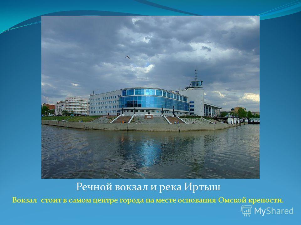 Речной вокзал и река Иртыш Вокзал стоит в самом центре города на месте основания Омской крепости.