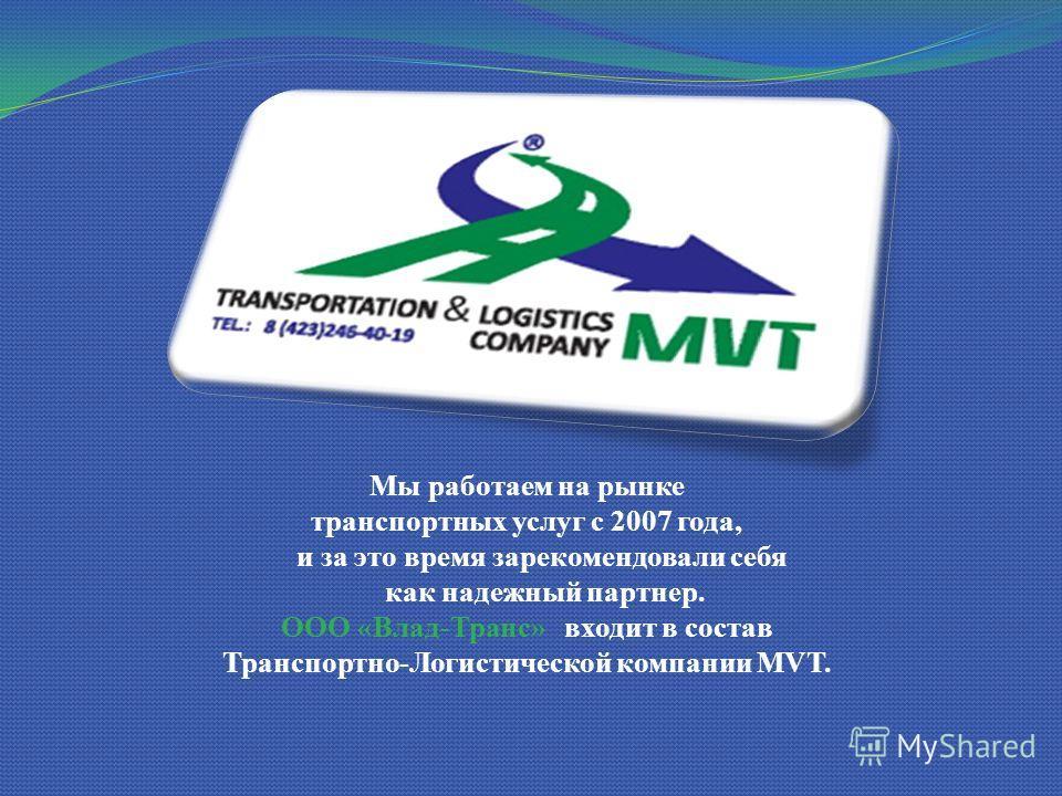 Мы работаем на рынке транспортных услуг с 2007 года, и за это время зарекомендовали себя как надежный партнер. ООО «Влад-Транс» входит в состав Транспортно-Логистической компании MVT.