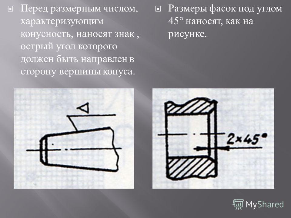 Перед размерным числом, характеризующим конусность, наносят знак, острый угол которого должен быть направлен в сторону вершины конуса. Размеры фасок под углом 45° наносят, как на рисунке.