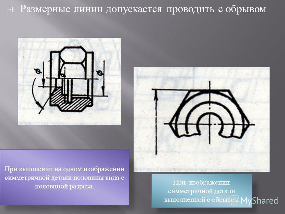 Размерные линии допускается проводить с обрывом При выполении на одном изображении симметричной детали половины вида с половиной разреза. При изображении симметричной детали выполненной с обрывом