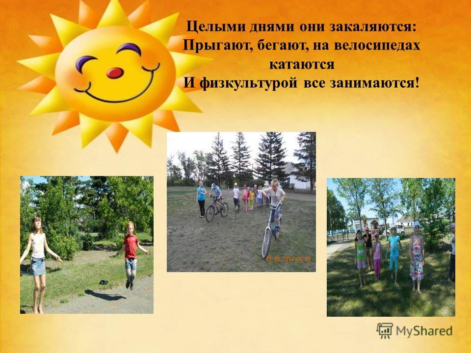Целыми днями они закаляются: Прыгают, бегают, на велосипедах катаются И физкультурой все занимаются!