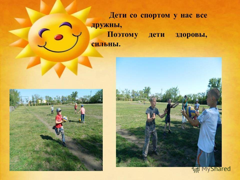 Дети со спортом у нас все дружны, Поэтому дети здоровы, сильны.