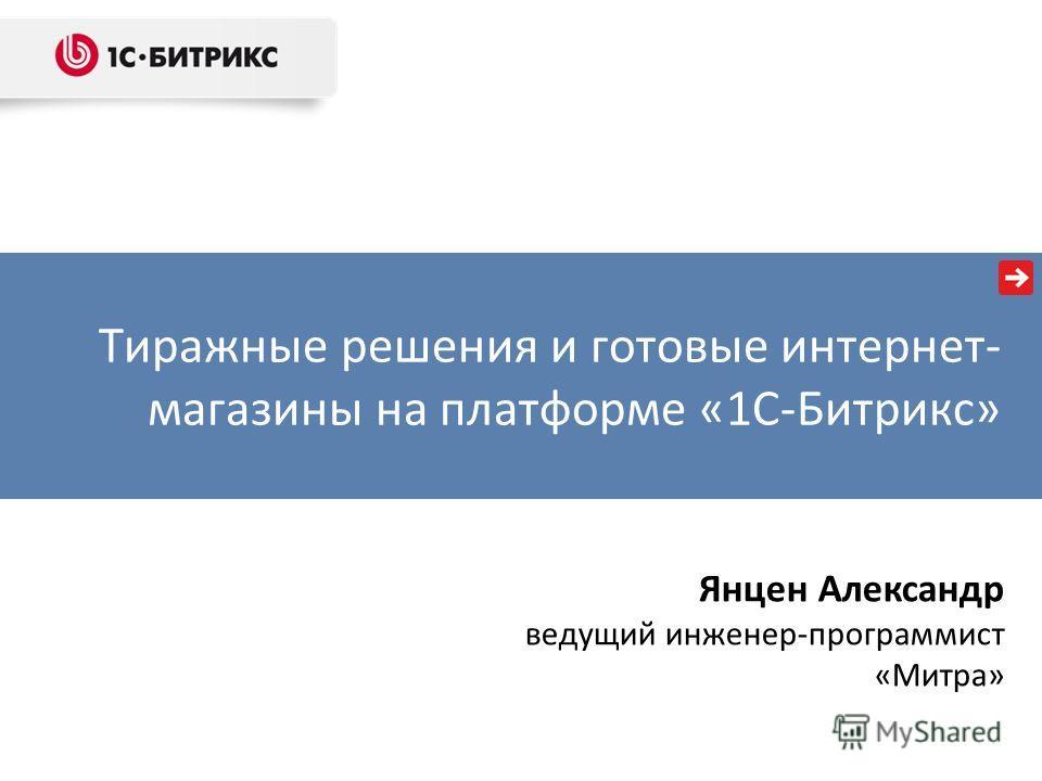Тиражные решения и готовые интернет- магазины на платформе «1С-Битрикс» Янцен Александр ведущий инженер-программист «Митра»