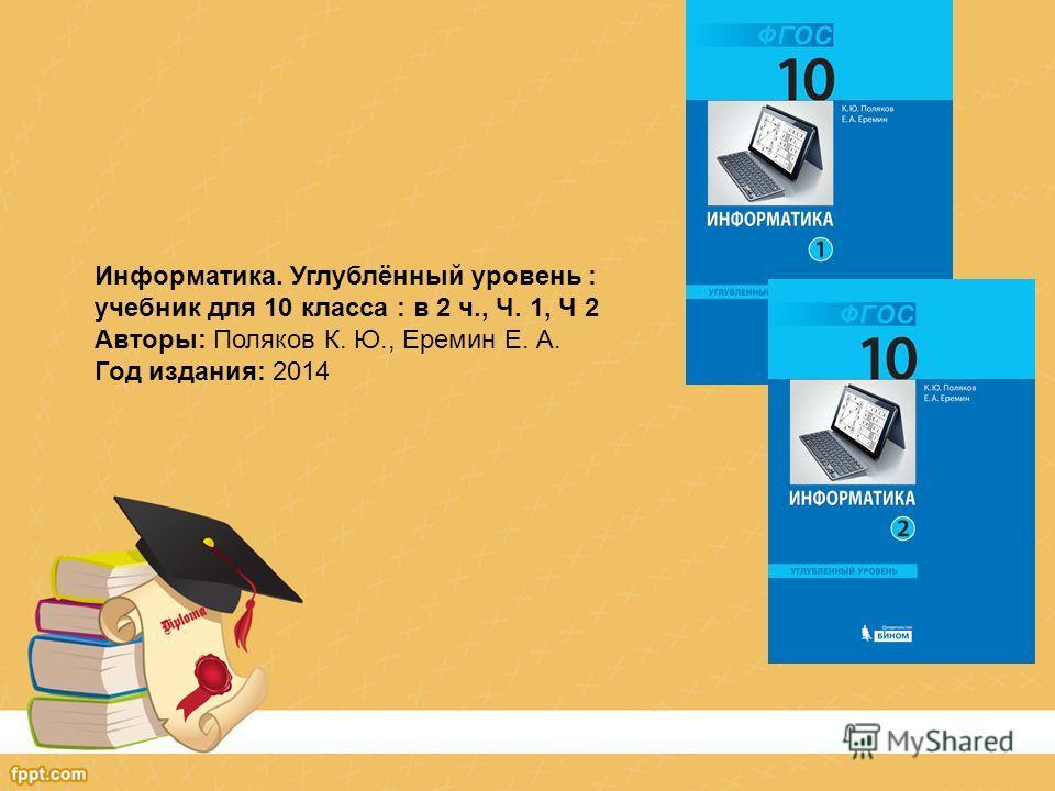 Информатика. Углублённый уровень : учебник для 10 класса : в 2 ч., Ч. 1, Ч 2 Авторы: Поляков К. Ю., Еремин Е. А. Год издания: 2014