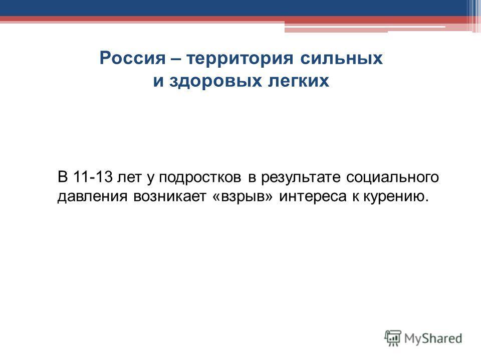 Россия – территория сильных и здоровых легких В 11-13 лет у подростков в результате социального давления возникает «взрыв» интереса к курению.