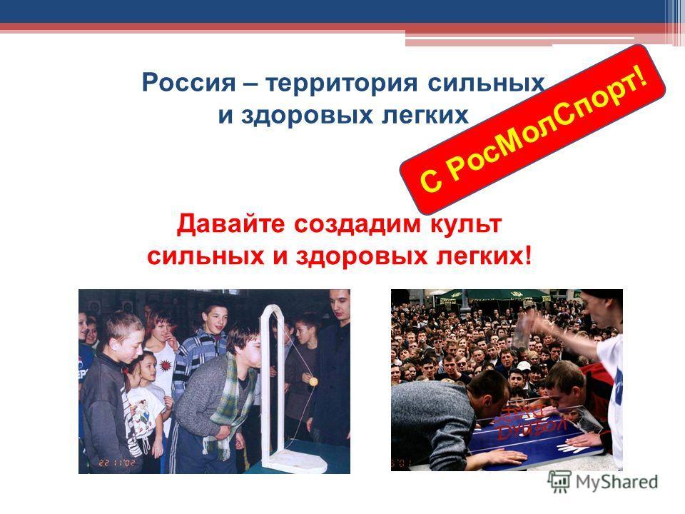 Россия – территория сильных и здоровых легких Давайте создадим культ сильных и здоровых легких! С Рос МолСпорт!
