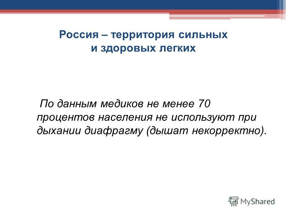 Россия – территория сильных и здоровых легких По данным медиков не менее 70 процентов населения не используют при дыхании диафрагму (дышат некорректно).