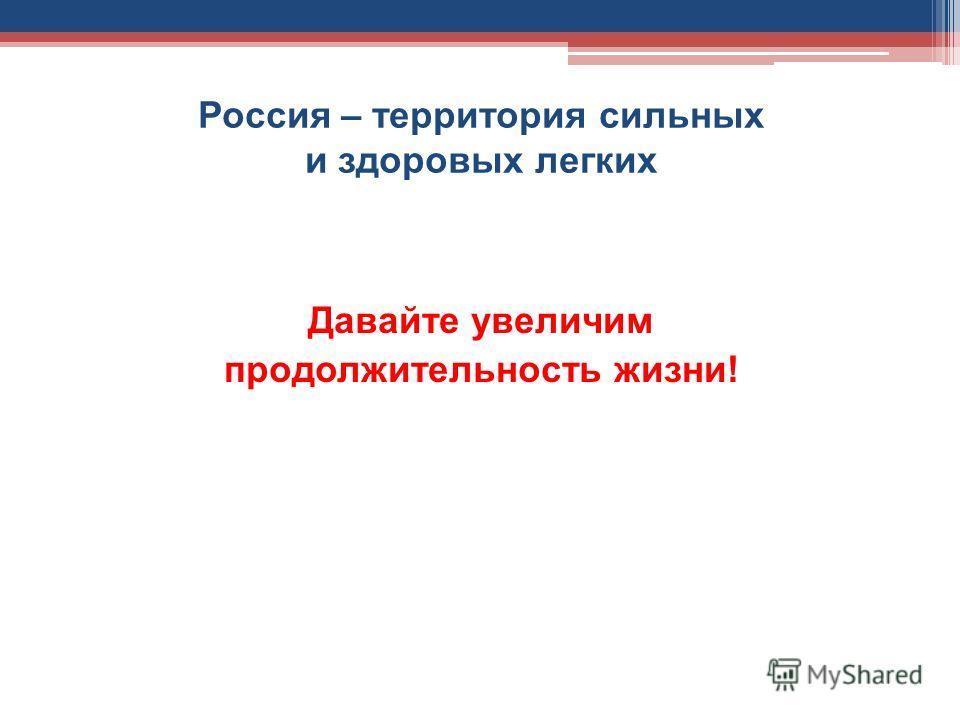 Россия – территория сильных и здоровых легких Давайте увеличим продолжительность жизни!