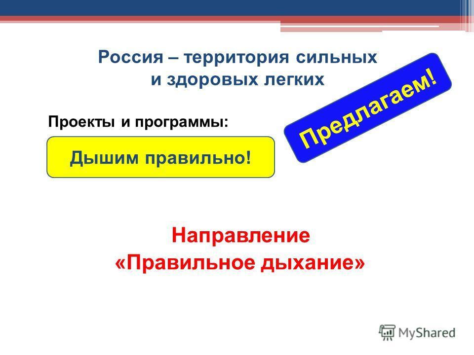 Россия – территория сильных и здоровых легких Проекты и программы: Направление «Правильное дыхание» Дышим правильно! Предлагаем!