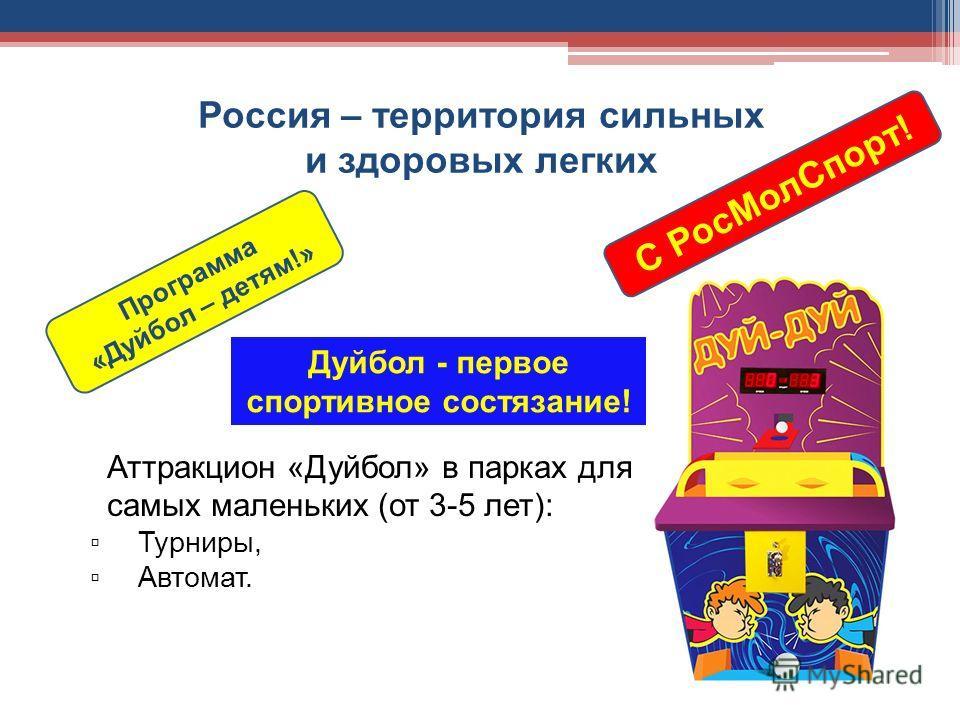Россия – территория сильных и здоровых легких Программа «Дуйбол – детям!» Дуйбол - первое спортивное состязание! С Рос МолСпорт! Аттракцион «Дуйбол» в парках для самых маленьких (от 3-5 лет): Турниры, Автомат.