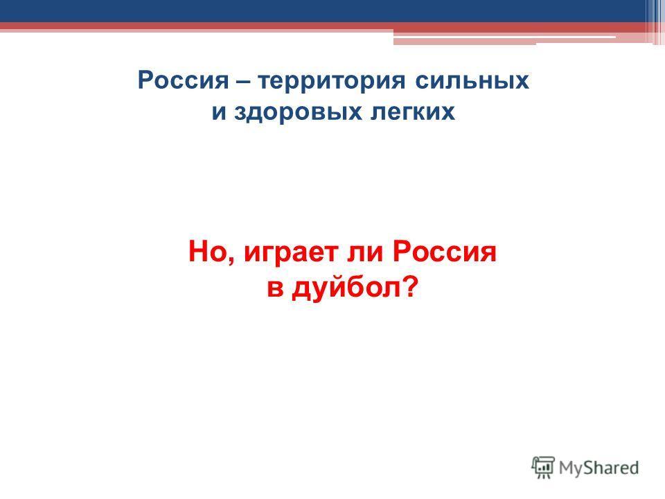 Россия – территория сильных и здоровых легких Но, играет ли Россия в дуйбол?