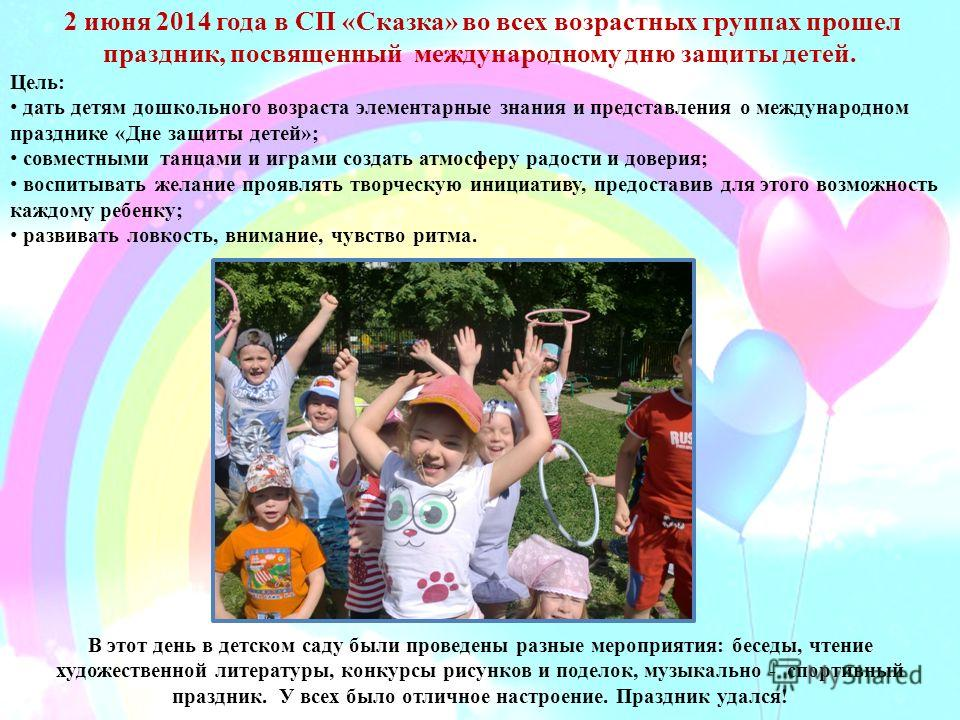 2 июня 2014 года в СП «Сказка» во всех возрастных группах прошел праздник, посвященный международному дню защиты детей. Цель: дать детям дошкольного возраста элементарные знания и представления о международном празднике «Дне защиты детей»; совместным