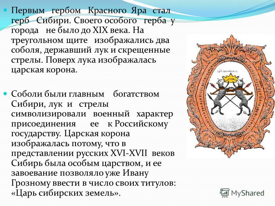 Первым гербом Красного Яра стал герб Сибири. Своего особого герба у города не было до XIX века. На треугольном щите изображались два соболя, державший лук и скрещенные стрелы. Поверх лука изображалась царская корона. Соболи были главным богатством Си