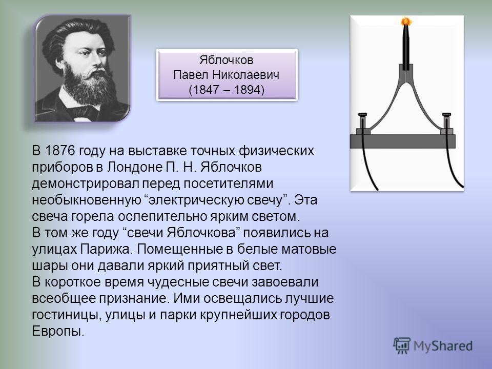 В 1876 году на выставке точных физических приборов в Лондоне П. Н. Яблочков демонстрировал перед посетителями необыкновенную электрическую свечу. Эта свеча горела ослепительно ярким светом. В том же году свечи Яблочкова появились на улицах Парижа. По