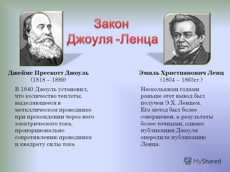 Джеймс Прескотт Джоуль (1818 – 1889) Эмиль Христианович Ленц (1804 – 1865 гг.) В 1840 Джоуль установил, что количество теплоты, выделяющееся в металлическом проводнике при прохождении через него электрического тока, пропорционально сопротивлению пров