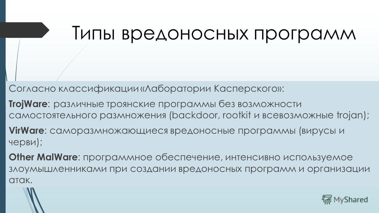 Типы вредоносных программ Согласно классификации «Лаборатории Касперского»: TrojWare : различные троянские программы без возможности самостоятельного размножения (backdoor, rootkit и всевозможные trojan); VirWare : саморазмножающиеся вредоносные прог