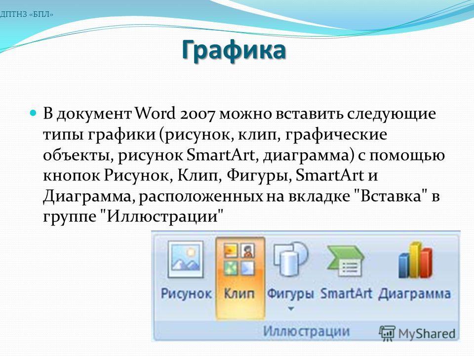 Графика В документ Word 2007 можно вставить следующие типы графики (рисунок, клип, графические объекты, рисунок SmartArt, диаграмма) с помощью кнопок Рисунок, Клип, Фигуры, SmartArt и Диаграмма, расположенных на вкладке