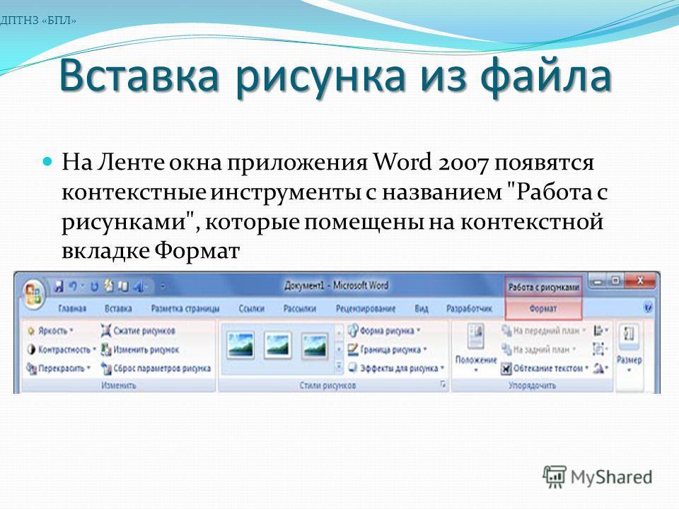 Вставка рисунка из файла На Ленте окна приложения Word 2007 появятся контекстные инструменты с названием Работа с рисунками, которые помещены на контекстной вкладке Формат ДПТНЗ «БПЛ»